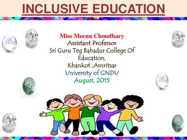 INCLUSIVE EDUCATION Miss Meenu Choudhary Assistant Professor Sri Guru Teg Bahadur College Of Education, Khankot ,Amritsar ...