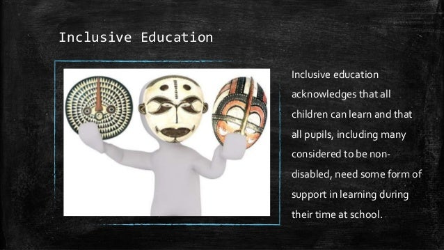 Inclusive Education Inclusive education acknowledges that all children can learn and that all pupils, including many consi...