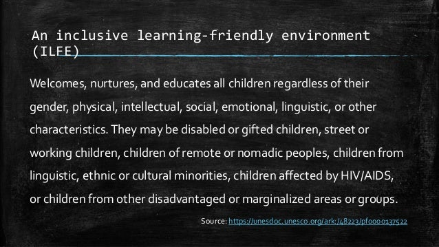 An inclusive learning-friendly environment (ILFE) Welcomes, nurtures, and educates all children regardless of their gender...