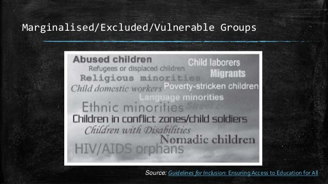 Marginalised/Excluded/Vulnerable Groups Source: Guidelines for Inclusion: EnsuringAccess to Education for All