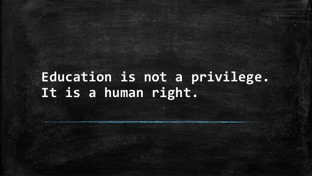 Education is not a privilege. It is a human right.