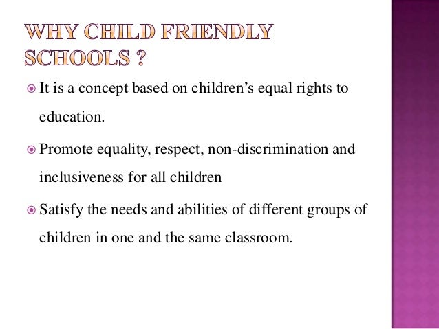 a child friendly school Child friendly schools creating child friendly schools is an international movement that encourages schools to operate in the best interests of children child friendly schools not only help children realize their right to a basic education but also provide quality educational experiences.