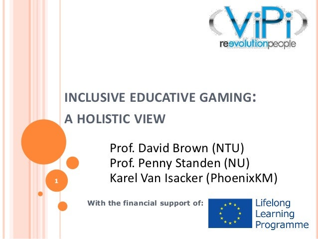 INCLUSIVE EDUCATIVE GAMING: A HOLISTIC VIEW  1  Prof. David Brown (NTU) Prof. Penny Standen (NU) Karel Van Isacker (Phoeni...