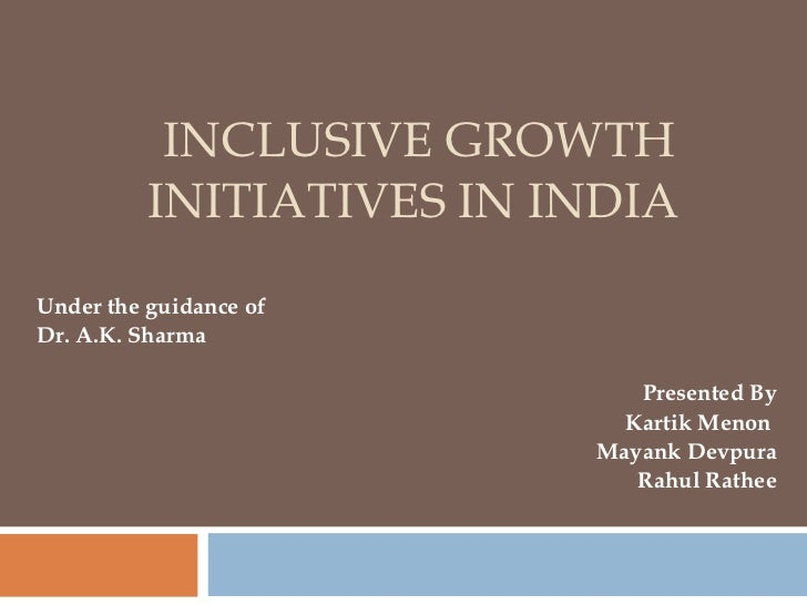 INCLUSIVE GROWTH INITIATIVES IN INDIA  Under the guidance of  Dr. A.K. Sharma Presented By Kartik Menon  Mayank Devpura Ra...