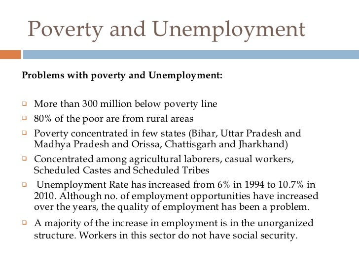 poverty and unemployment in india In india, the problems of unemployment and poverty have always been major obstacles to economic development underemployment and unemployment have crippled the indian economy from time to time even during the period of good harvest, the indian farmers are not employed for the entire year.