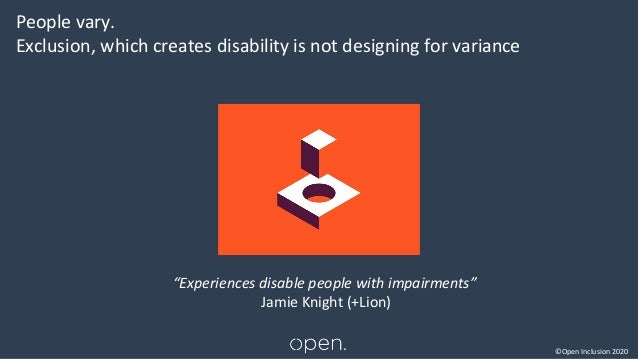 """©Open Inclusion 2020 People vary. Exclusion, which creates disability is not designing for variance """"Experiences disable p..."""