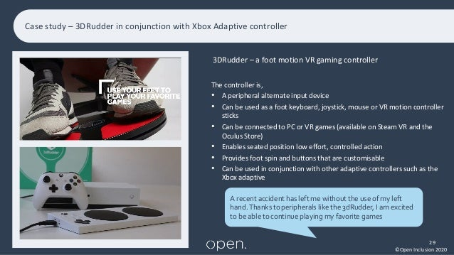©Open Inclusion 2020 Case study – 3DRudder in conjunction with Xbox Adaptive controller 29 xx • xx xxx The controller is, ...