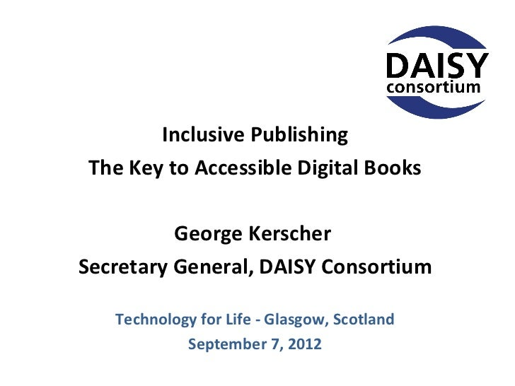 Inclusive Publishing The Key to Accessible Digital Books          George KerscherSecretary General, DAISY Consortium   Tec...