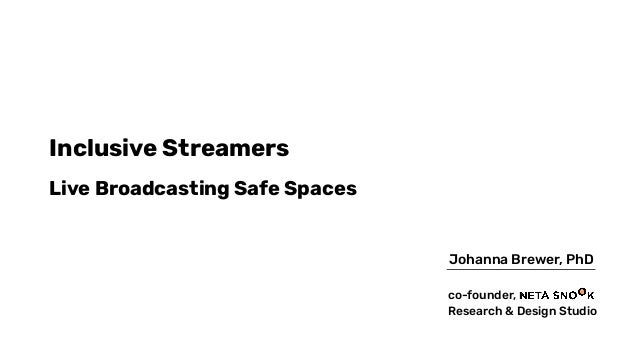 Inclusive Streamers Live Broadcasting Safe Spaces Johanna Brewer, PhD co-founder, Research & Design Studio