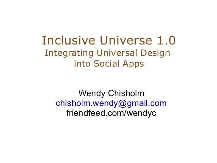Inclusive Universe 1.0 Integrating Universal Design       into Social Apps            Wendy Chisholm   chisholm.wendy@gmai...