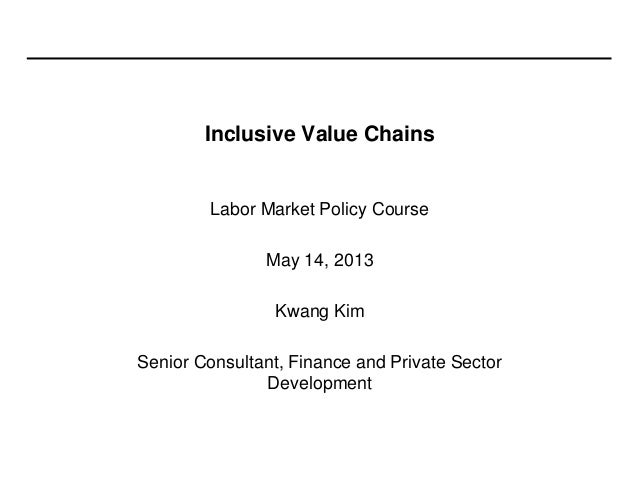 Inclusive Value ChainsLabor Market Policy CourseMay 14, 2013Kwang KimSenior Consultant, Finance and Private SectorDevelopm...