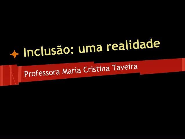 Inclusão: uma realidadeProfessora Maria Cristina Taveira