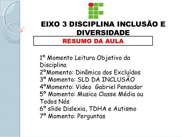 EIXO 3 DISCIPLINA INCLUSÃO E DIVERSIDADE RESUMO DA AULA 1º Momento Leitura Objetivo da Disciplina 2ºMomento: Dinâmica dos ...