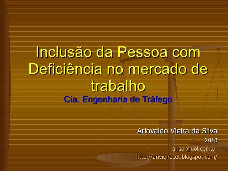Ariovaldo Vieira da Silva 2010 [email_address] http://arivieiracet.blogspot.com/ Inclusão da Pessoa com Deficiência no mer...