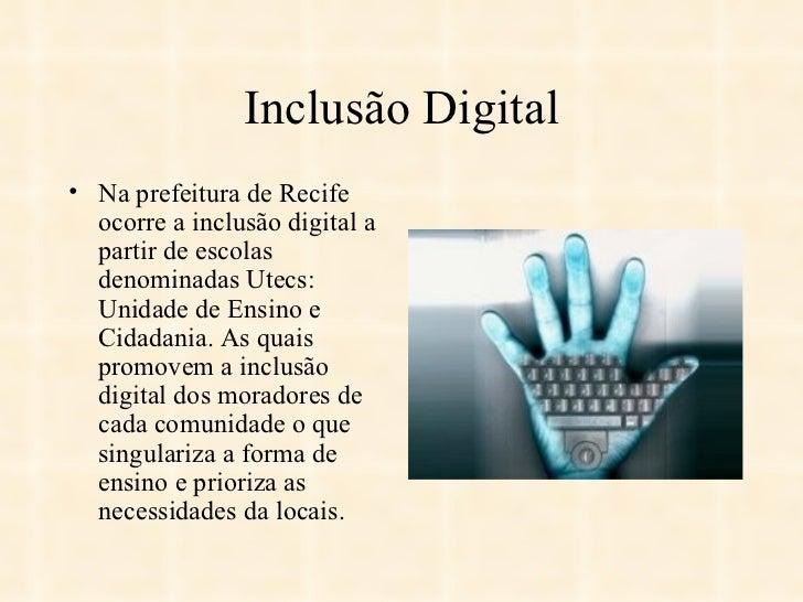 Inclusão Digital <ul><li>Na prefeitura de Recife ocorre a inclusão digital a partir de escolas denominadas Utecs: Unidade ...