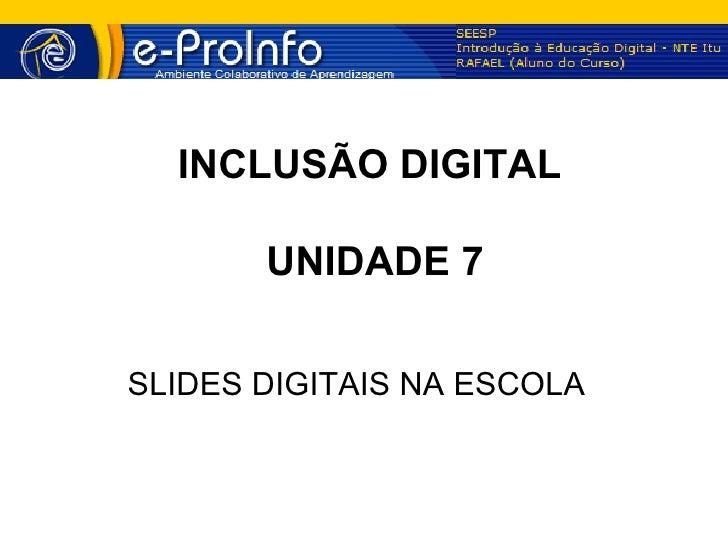 INCLUSÃO DIGITAL       UNIDADE 7SLIDES DIGITAIS NA ESCOLA