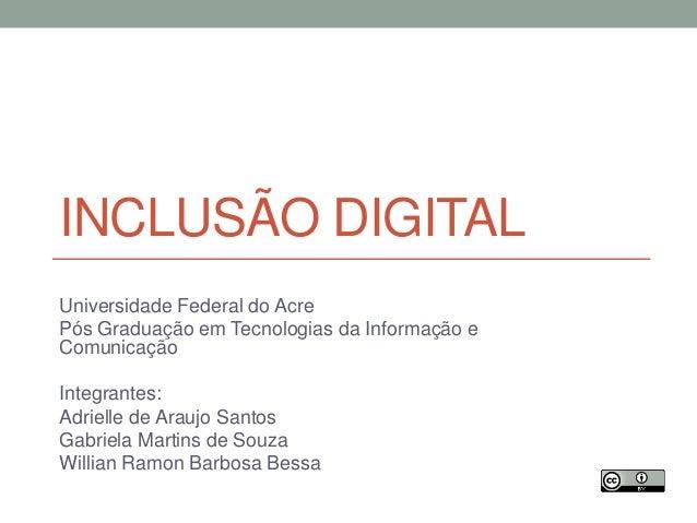 INCLUSÃO DIGITAL Universidade Federal do Acre Pós Graduação em Tecnologias da Informação e Comunicação Integrantes: Adriel...