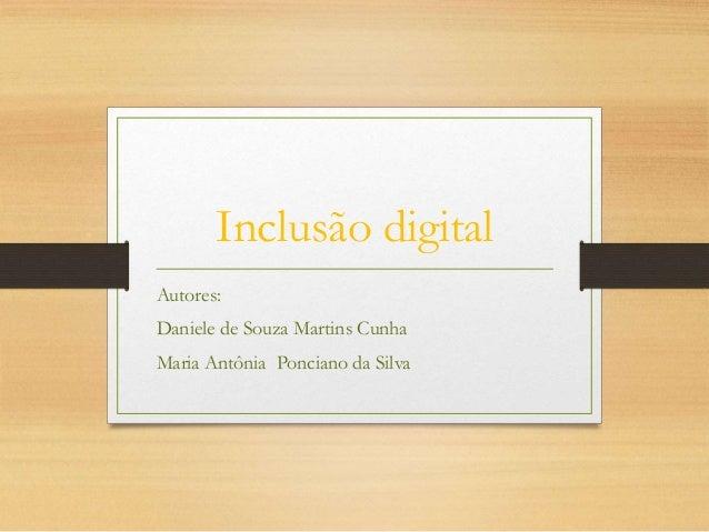 Inclusão digital Autores: Daniele de Souza Martins Cunha Maria Antônia Ponciano da Silva