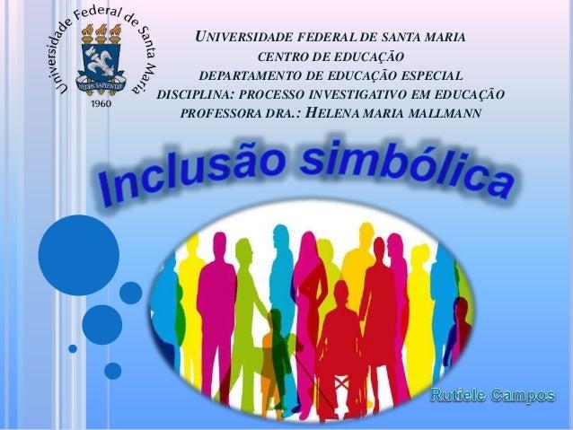 UNIVERSIDADE FEDERAL DE SANTA MARIA CENTRO DE EDUCAÇÃO DEPARTAMENTO DE EDUCAÇÃO ESPECIAL DISCIPLINA: PROCESSO INVESTIGATIV...
