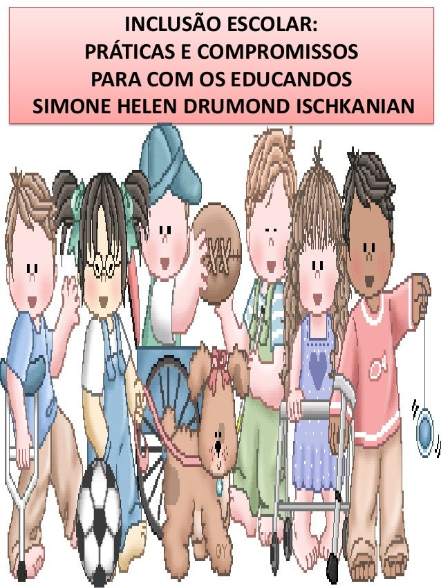 INCLUSÃO ESCOLAR: PRÁTICAS E COMPROMISSOS PARA COM OS EDUCANDOS SIMONE HELEN DRUMOND ISCHKANIAN