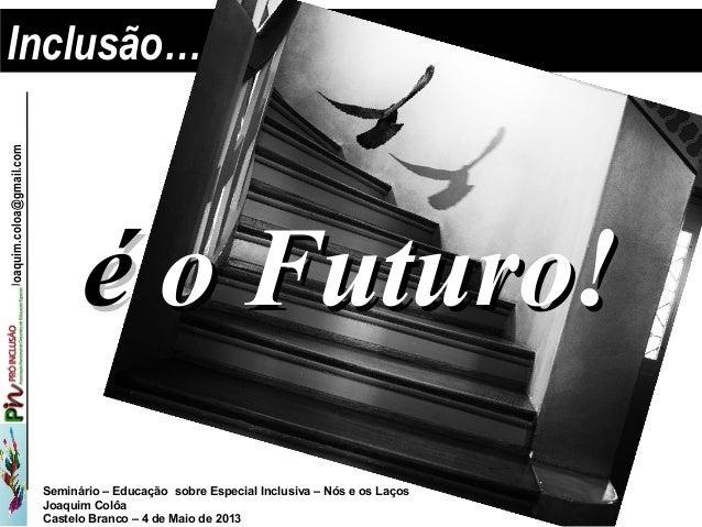 Seminário – Educação sobre Especial Inclusiva – Nós e os LaçosJoaquim ColôaCastelo Branco – 4 de Maio de 2013jJoaquim.colo...