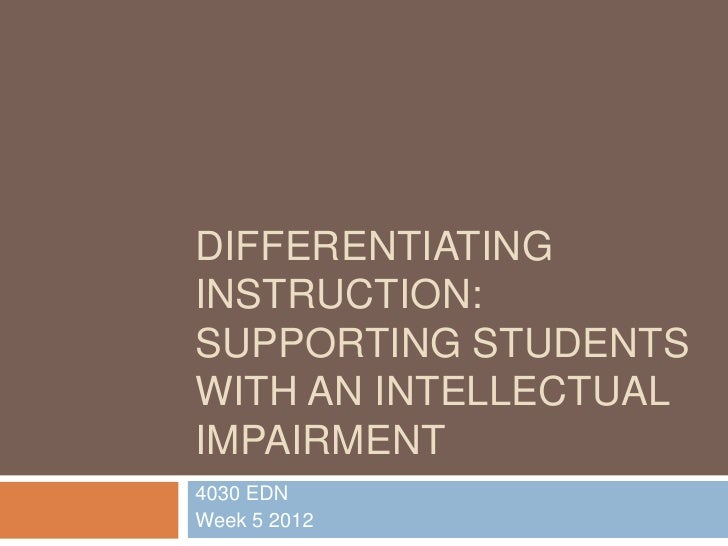 DIFFERENTIATINGINSTRUCTION:SUPPORTING STUDENTSWITH AN INTELLECTUALIMPAIRMENT4030 EDNWeek 5 2012