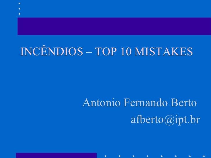 <ul><li>INCÊNDIOS – TOP 10 MISTAKES </li></ul><ul><li>Antonio Fernando Berto  </li></ul><ul><li>[email_address] </li></ul>