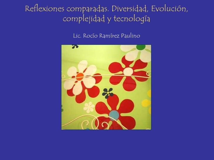 Reflexiones comparadas. Diversidad, Evolución,          complejidad y tecnología             Lic. Rocío Ramírez Paulino