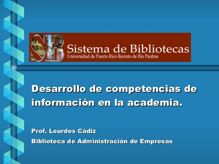Desarrollo de competencias de información en la academia. Prof. Lourdes Cádiz Biblioteca de Administración de Empresas