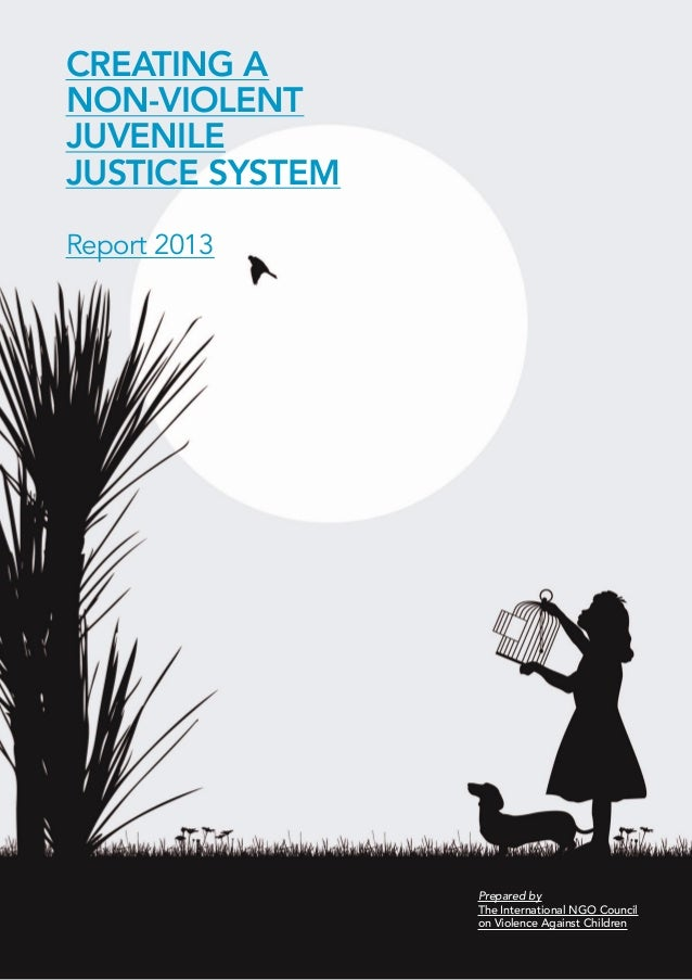 CREATING A  NON-VIOLENT  JUVENILE  JUSTICE SYSTEM  Report 2013  Prepared by  The International NGO Council  on Violence Ag...
