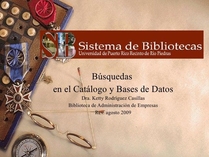 Búsquedas  en el Catálogo y Bases de Datos Dra. Ketty Rodríguez Casillas Biblioteca de Administración de Empresas Rev. ago...
