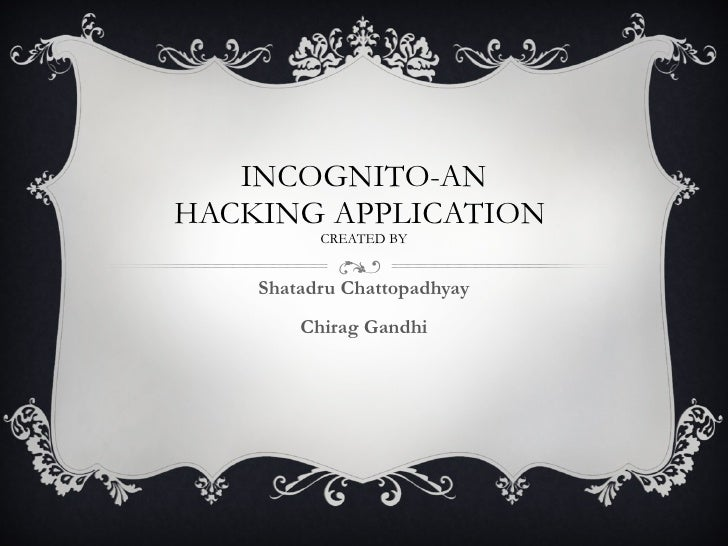 INCOGNITO-AN HACKING APPLICATION  CREATED BY Shatadru Chattopadhyay Chirag Gandhi