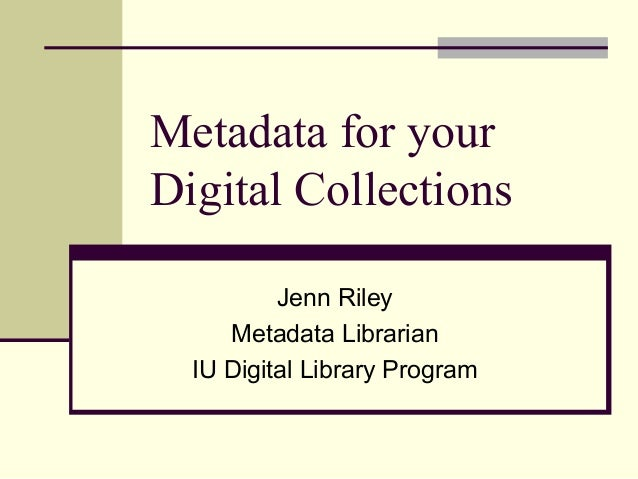 Metadata for your Digital Collections Jenn Riley Metadata Librarian IU Digital Library Program