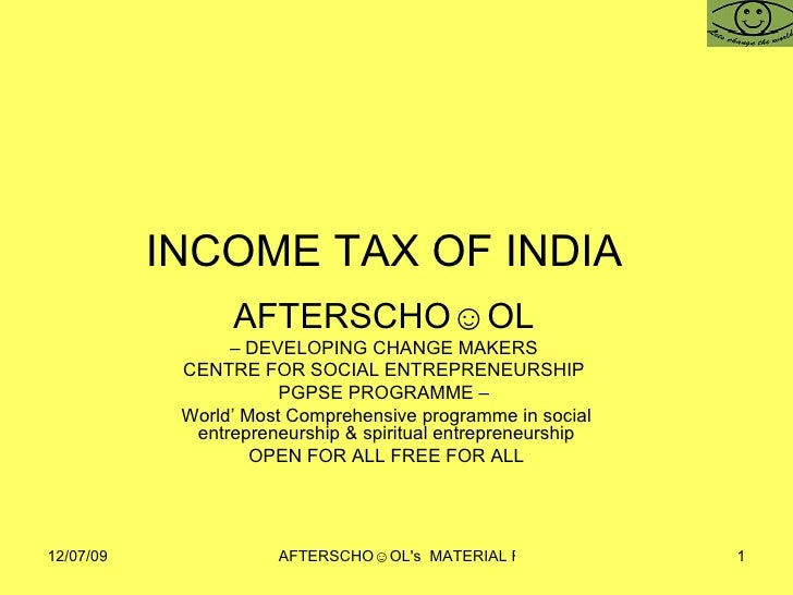 INCOME TAX OF INDIA  AFTERSCHO☺OL   –  DEVELOPING CHANGE MAKERS  CENTRE FOR SOCIAL ENTREPRENEURSHIP  PGPSE PROGRAMME –  Wo...