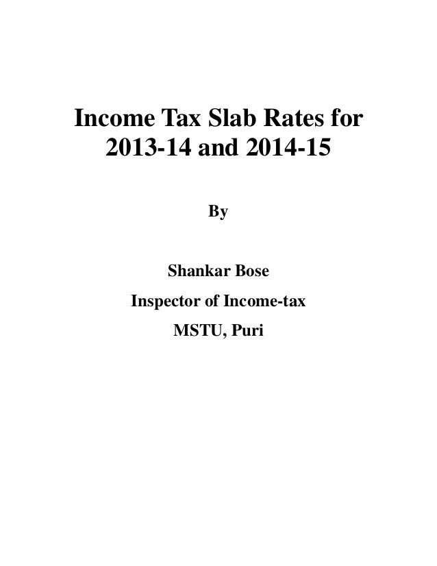 Income Tax Slab Rates for   2013-14 and 2014-15              By        Shankar Bose    Inspector of Income-tax         MST...