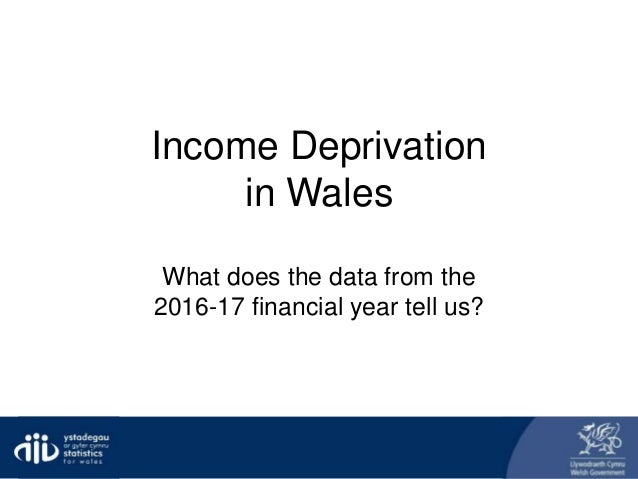 Income Deprivation in Wales What does the data from the 2016-17 financial year tell us?