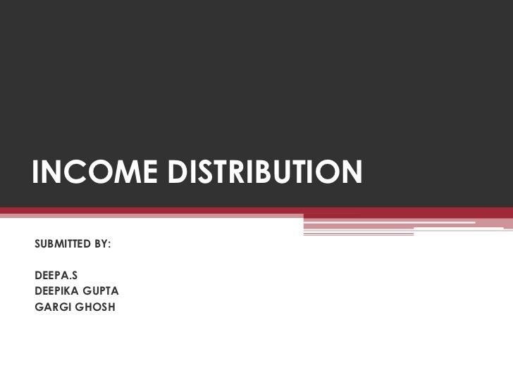 INCOME DISTRIBUTIONSUBMITTED BY:DEEPA.SDEEPIKA GUPTAGARGI GHOSH