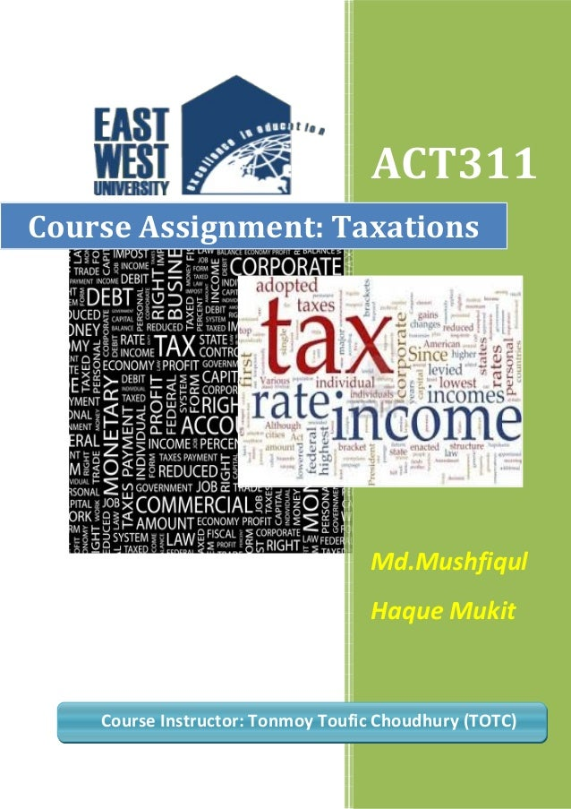 ACT311 Course Assignment: Taxations  Md.Mushfiqul Haque Mukit  Course Instructor: Tonmoy Toufic Choudhury (TOTC)