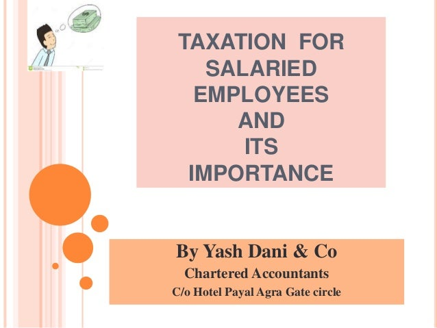 TAXATION FOR SALARIED EMPLOYEES AND ITS IMPORTANCE By Yash Dani & Co Chartered Accountants C/o Hotel Payal Agra Gate circle