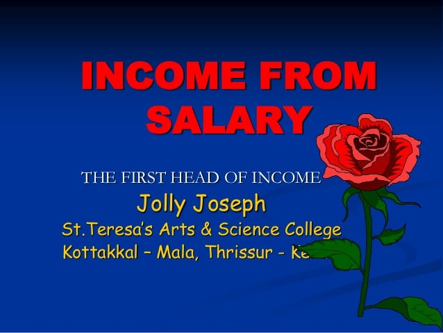 INCOME FROM SALARY THE FIRST HEAD OF INCOME Jolly Joseph St.Teresa's Arts & Science College Kottakkal – Mala, Thrissur - K...