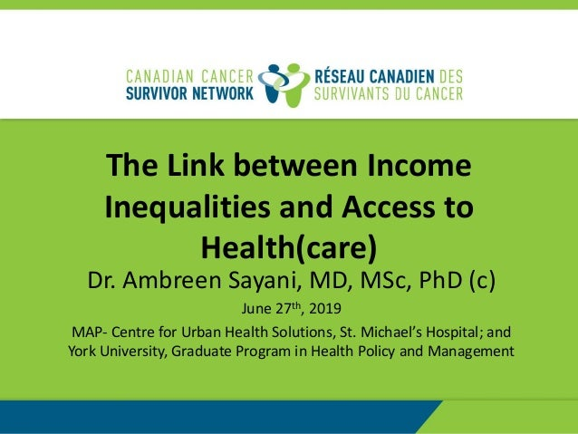 The Link between Income Inequalities and Access to Health(care) Dr. Ambreen Sayani, MD, MSc, PhD (c) June 27th, 2019 MAP- ...