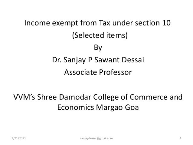 7/31/2013 sanjaydessai@gmail.com 1 Income exempt from Tax under section 10 (Selected items) By Dr. Sanjay P Sawant Dessai ...