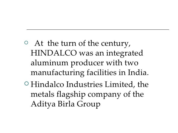  <ul><li>At  the turn of the century, HINDALCO was an integrated aluminum producer with two manufacturing faci...