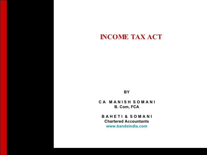 INCOME TAX ACT   BY C A  M A N I S H  S O M A N I B. Com, FCA B A H E T I  &  S O M A N I Chartered Accountants www.bandsi...