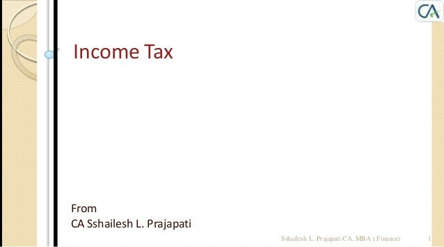 Income Tax  From CA Sshailesh L. Prajapati Sshailesh L. Prajapati CA, MBA ( Finance)  1