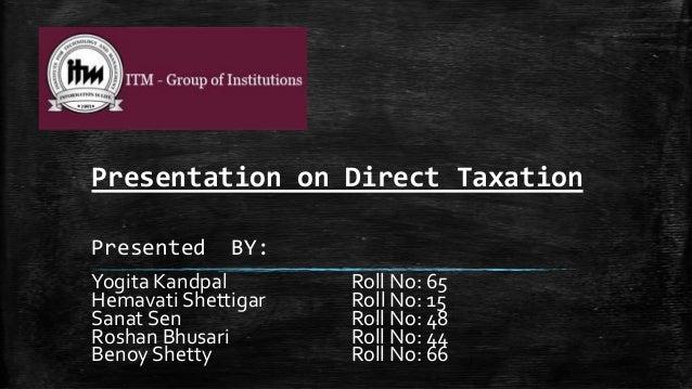 Presentation on Direct Taxation Presented  BY:  Yogita Kandpal Hemavati Shettigar Sanat Sen Roshan Bhusari Benoy Shetty  R...