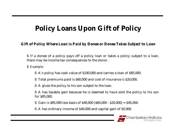 Policy Loans Upon Gift of Policy  Gift of Policy Where Loan is Paid by Donee or Donee Takes Subject to Loan     § If a don...