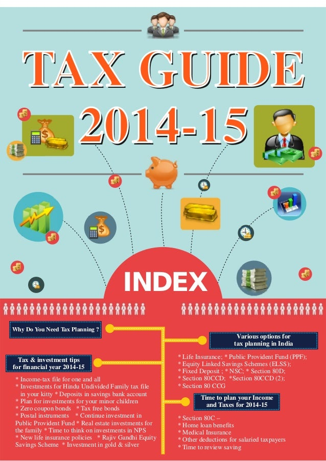 TAX GUIDE 2014-15 INDEX TAX GUIDE 2014-15 Why Do You Need Tax Planning ? Various options for tax planning in India Tax & i...