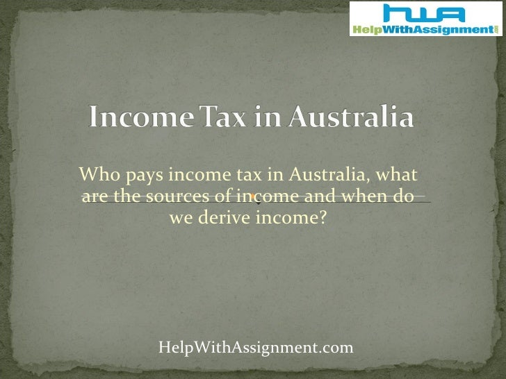 Who pays income tax in Australia, what are the sources of income and when do we derive income? HelpWithAssignment.com
