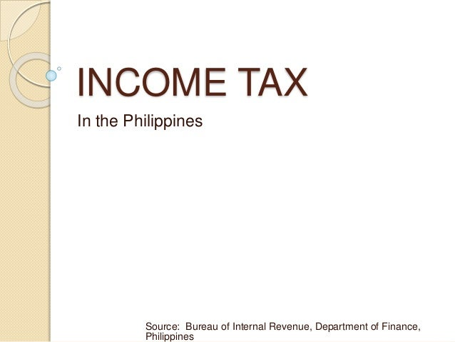 INCOME TAX In the Philippines Source: Bureau of Internal Revenue, Department of Finance, Philippines